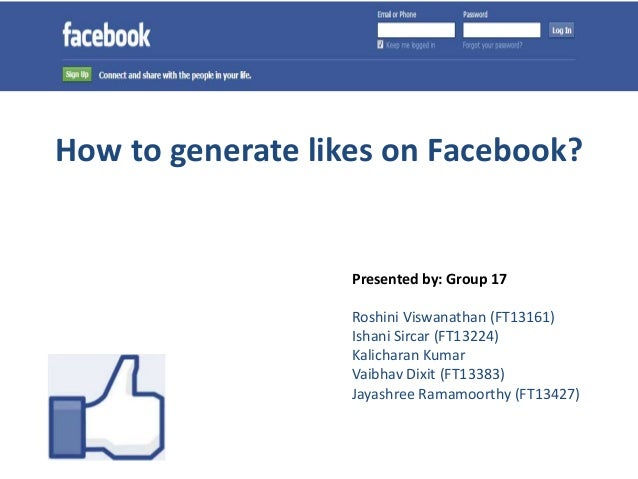 How to generate likes on Facebook?                   Presented by: Group 17                   Roshini Viswanathan (FT13161...