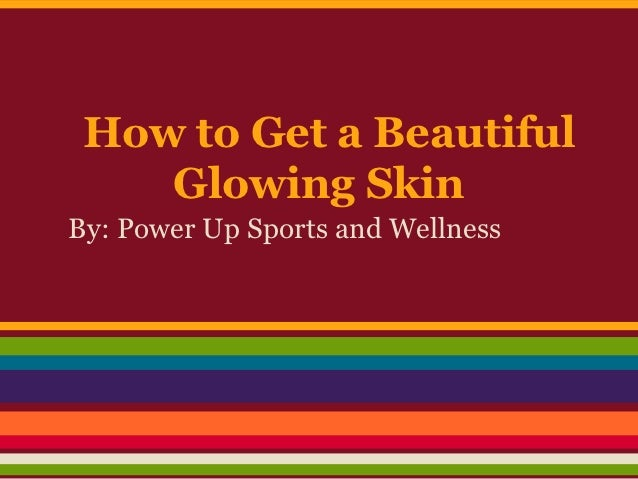 How to Get a Beautiful    Glowing SkinBy: Power Up Sports and Wellness