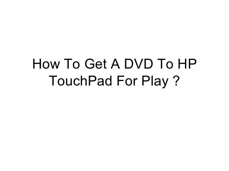 How to get a dvd to hp touch pad for play