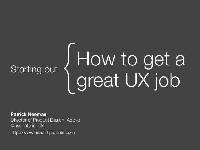 Starting out How to get a great UX job{ Patrick Neeman Director of Product Design, Apptio @usabilitycounts http://www.usab...
