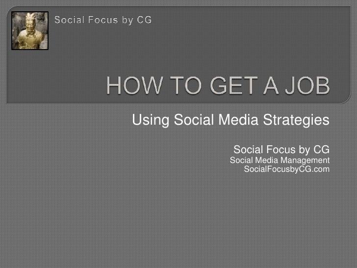HOW TO GET A JOB<br />Using Social Media Strategies<br />Social Focus by CG<br />Social Media Management<br />SocialFocusb...