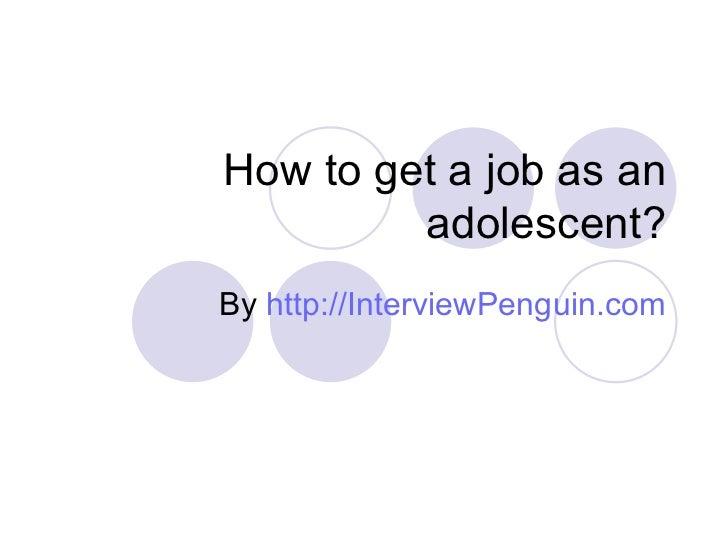 How to get a job as an adolescent? By  http://InterviewPenguin.com