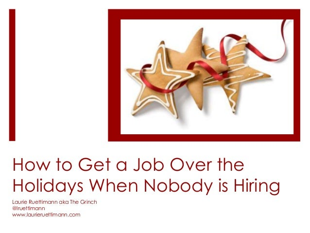 How to Get a Job Over the Holidays When Nobody is Hiring Laurie Ruettimann aka The Grinch @lruettimann www.laurieruettiman...