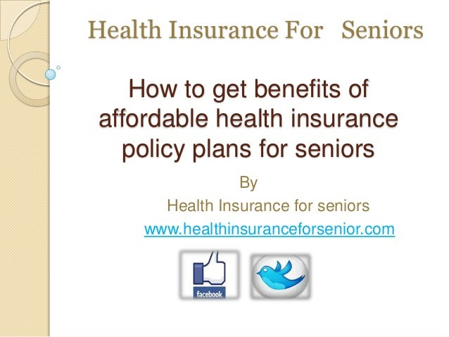 Health Insurance For Seniors How to get benefits of affordable health insurance policy plans for seniors By Health Insuran...