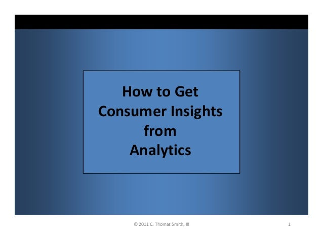 1© 2011 C. Thomas Smith, III How to Get Consumer Insights from Analytics