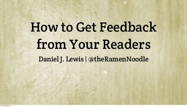 How to Get Feedback from Your Readers Daniel J. Lewis | @theRamenNoodle Friday, August 2, 13