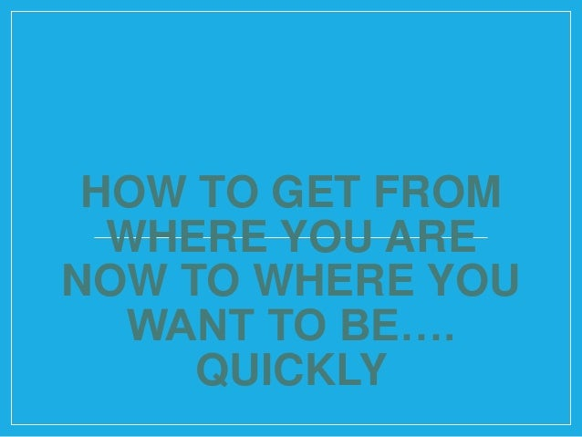 How To Get From Where You Are Now To Where You Want To Be...Quickly