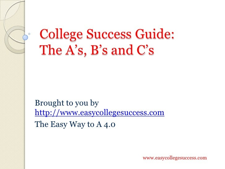College Success Guide:  The A's, B's and C's   Brought to you by http://www.easycollegesuccess.com The Easy Way to A 4.0  ...