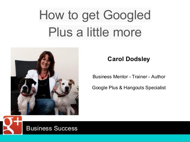 How to get Googled Plus a little more Carol Dodsley Business Mentor - Trainer - Author Google Plus & Hangouts Specialist B...