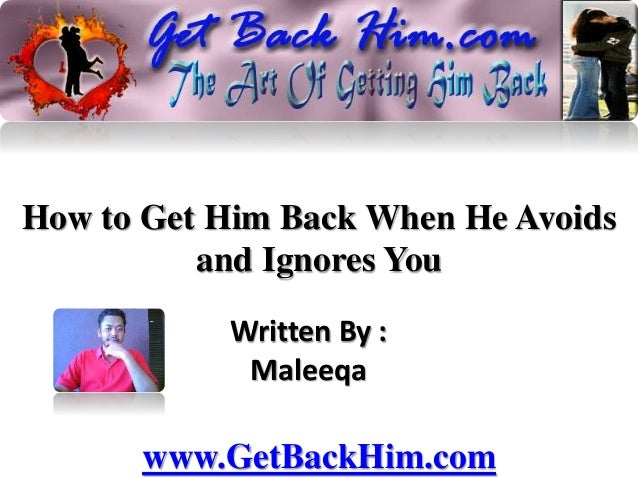 How to Get Him Back When He Avoids and Ignores You Written By : Maleeqa www.GetBackHim.com