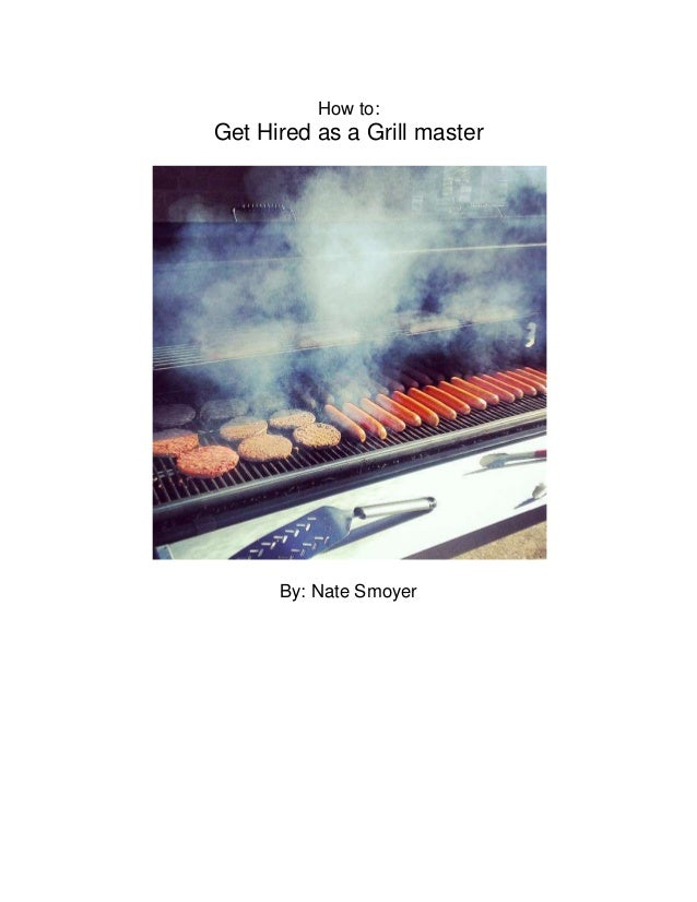 How to: Get Hired as a Grill master By: Nate Smoyer