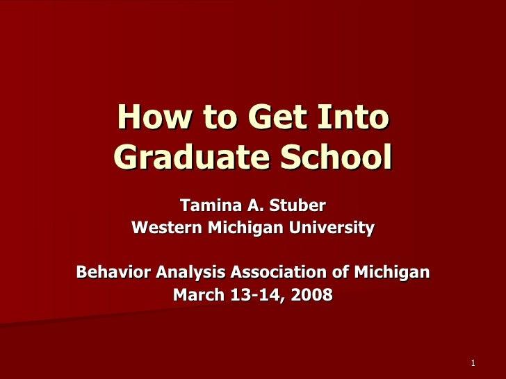 How to Get Into Graduate School Tamina A. Stuber Western Michigan University Behavior Analysis Association of Michigan Mar...