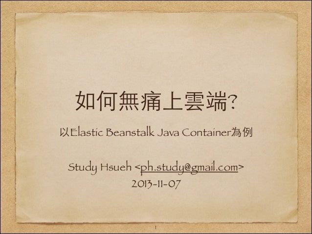 如何無痛上雲端? 以Elastic Beanstalk Java Container為例 !  Study Hsueh <ph.study@gmail.com> 2013-11-07  !1