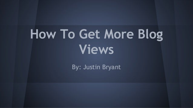 How To Get More Blog Views By: Justin Bryant