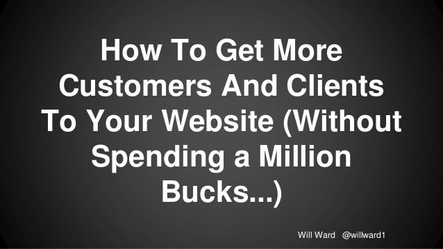 How To Get More Customers And Clients To Your Website (Without Spending a Million Bucks...) Will Ward @willward1