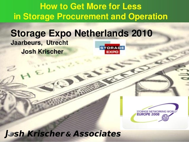 © Storage Expo Netherlands 2010 Jaarbeurs, Utrecht How to Get More for Less in Storage Procurement and Operation Josh Kris...