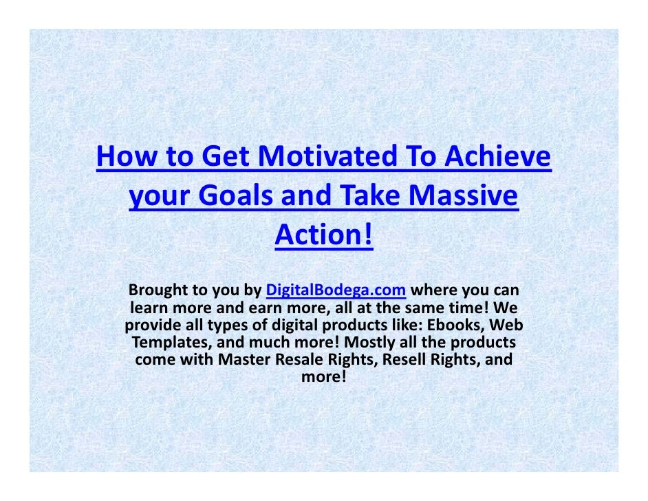 How To Get Motivated To Achieve Your Goals And Take Massive Action