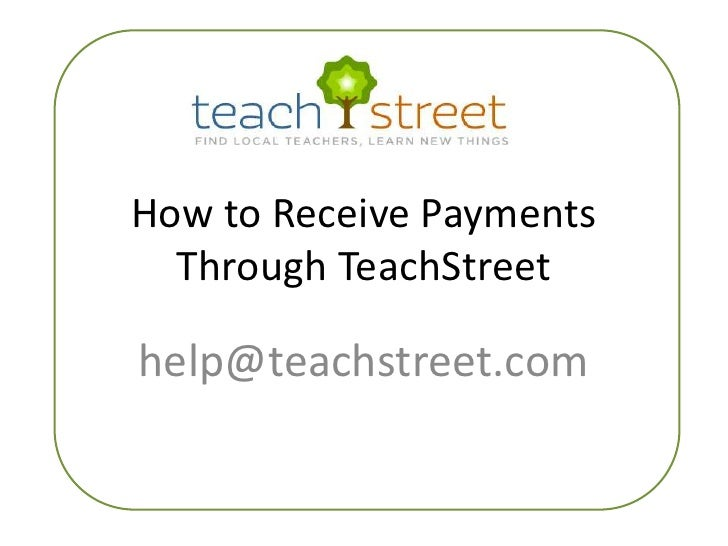 How to Receive Payments Through TeachStreet<br />help@teachstreet.com<br />