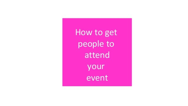 How to get people to attend your event How to get people to attend your event