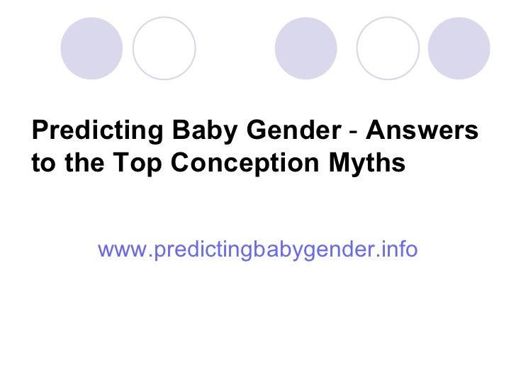 Predicting Baby Gender  -  Answers to the Top Conception Myths <ul><li>www.predictingbabygender.info </li></ul>