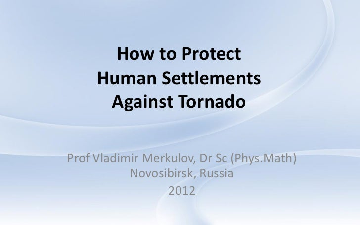 How to Protect     Human Settlements      Against TornadoProf Vladimir Merkulov, Dr Sc (Phys.Math)           Novosibirsk, ...