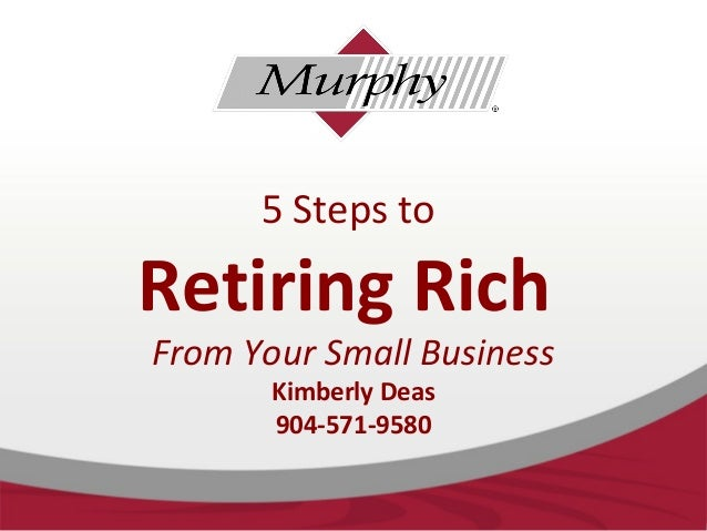 5 Steps to Retiring Rich From Your Small Business Kimberly Deas 904-571-9580