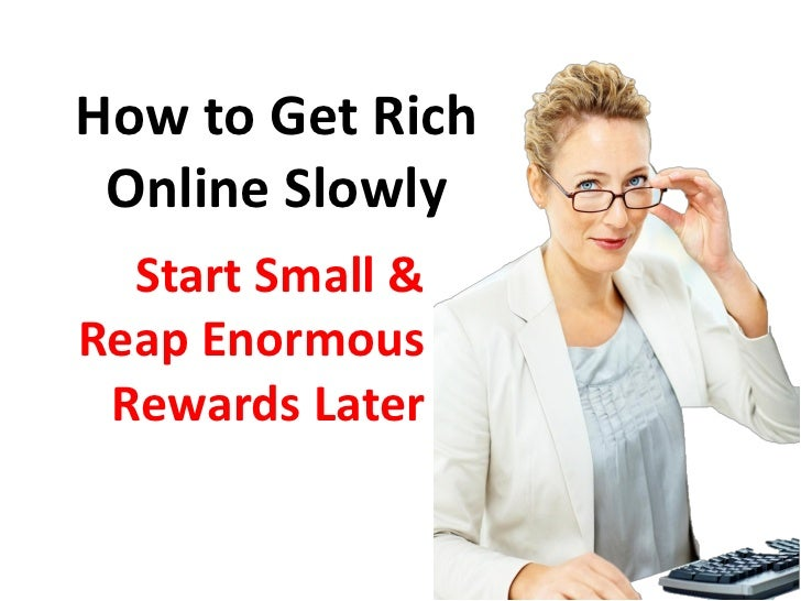 How to Get Rich Online Slowly  Start Small &Reap Enormous Rewards Later