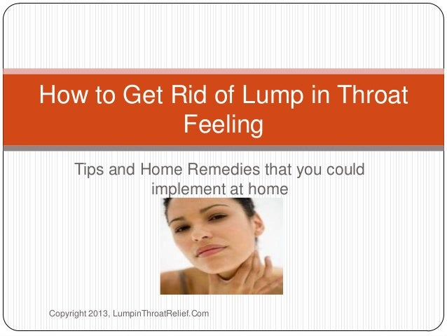 Tips and Home Remedies that you could implement at home How to Get Rid of Lump in Throat Feeling Copyright 2013, LumpinThr...