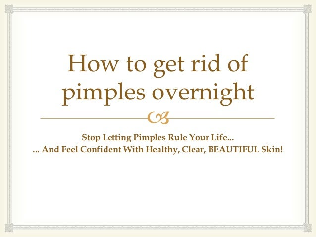 How to get rid of      pimples overnight                          Stop Letting Pimples Rule Your Life...... And Feel Conf...
