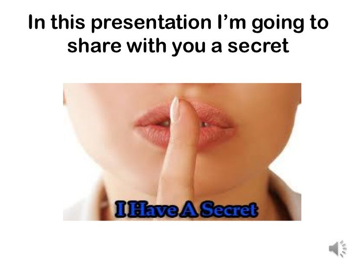 In this presentation I'm going to     share with you a secret