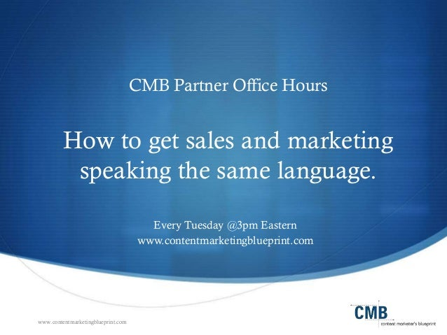 www.contentmarketingblueprint.com CMB Partner Office Hours How to get sales and marketing speaking the same language. Ever...