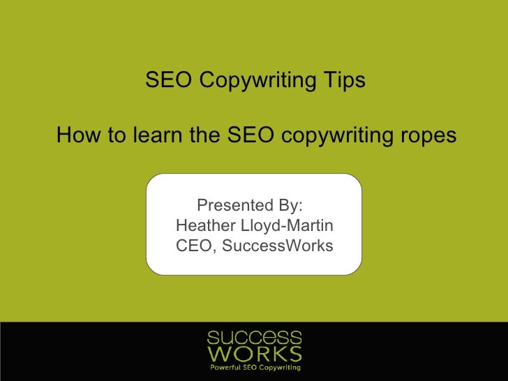 SEO Copywriting Tips How to learn the SEO copywriting ropes Presented By:  Heather Lloyd-Martin CEO, SuccessWorks