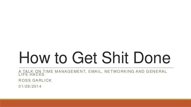 How to Get Shit Done A TA L K O N T I M E M A N A G E M E N T, E M A I L , N E T W O R K I N G A N D G E N E R A L LIFE HA...