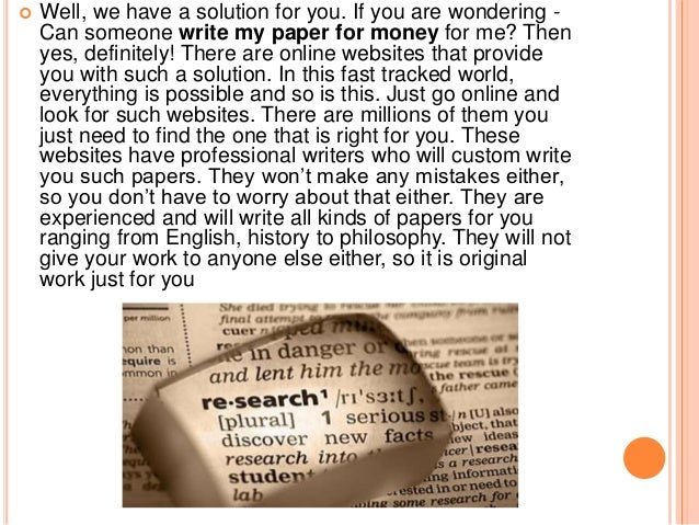 getting someone to write my research paper In this situation, i would go looking for someone to write my research paper for me in most cases, it is pretty much the only way out for a student who is stuck with the paper if i were such a student, i would be obliged to pay to have my research paper written.