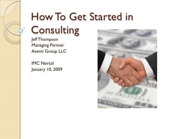 How To Get Started in Consulting Jeff Thompson Managing Partner Aventi Group LLC  IMC Norcal January 10, 2009