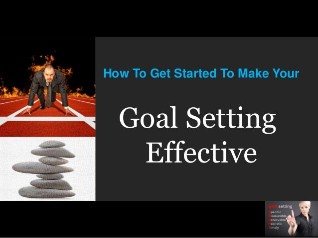 How To Get Started To Make YourGoal SettingEffective