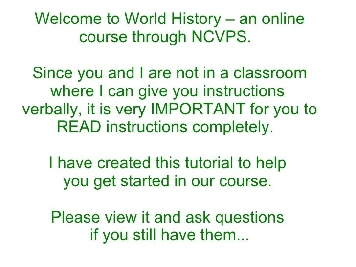 Welcome to World History – an online course through NCVPS.  Since you and I are not in a classroom where I can give you in...