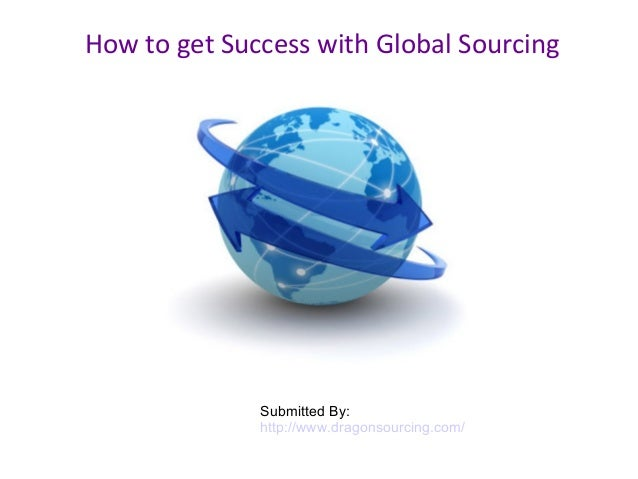 How to get Success with Global Sourcing Submitted By: http://www.dragonsourcing.com/