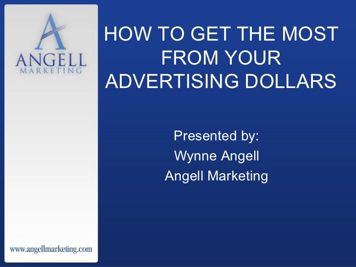 HOW TO GET THE MOST FROM YOUR ADVERTISING DOLLARS Presented by: Wynne Angell Angell Marketing