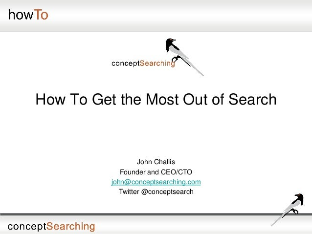 How To Get the Most Out of SearchJohn ChallisFounder and CEO/CTOjohn@conceptsearching.comTwitter @conceptsearch