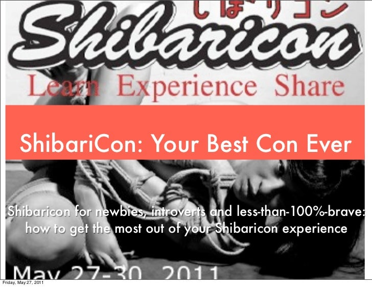 ShibariCon: Your Best Con Ever  Shibaricon for newbies, introverts and less-than-100%-brave:     how to get the most out o...