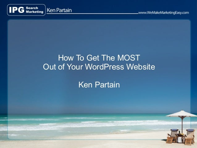 How To Get The MOSTOut of Your WordPress Website         Ken Partain