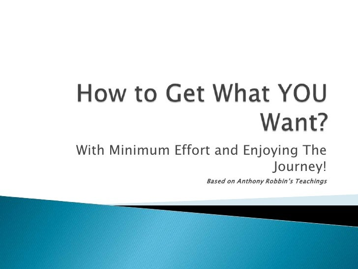 How to Get What YOU Want?<br />With Minimum Effort and Enjoying The Journey!<br />Based on Anthony Robbin's Teachings<br />