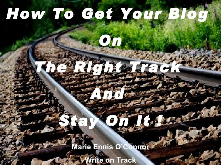 How To Get Your Blog            On  The Right Track          And     Stay On It !      Marie Ennis O'Connor         Write ...