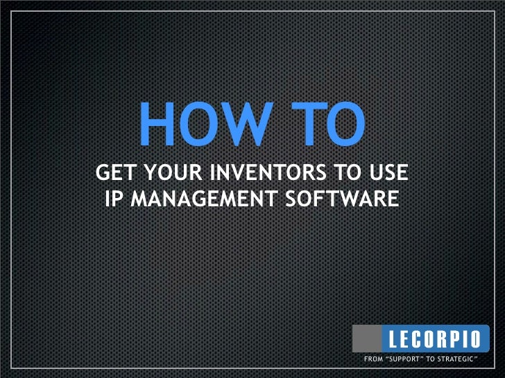 """HOW TO GET YOUR INVENTORS TO USE  IP MANAGEMENT SOFTWARE                          FROM """"SUPPORT"""" TO STRATEGIC"""""""