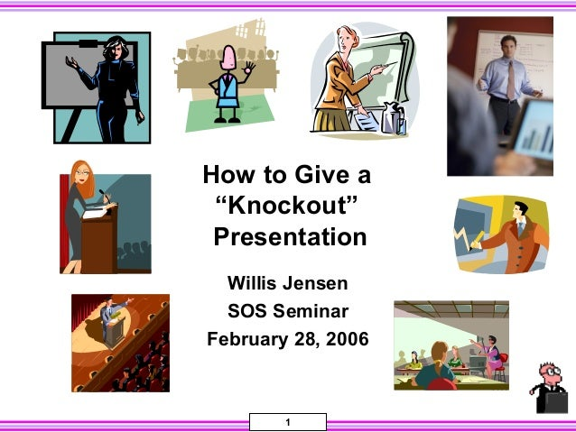 "How to Give a ""Knockout"" Presentation Willis Jensen SOS Seminar February 28, 2006  1"