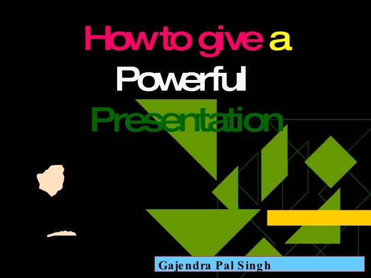 How to give  a  Powerful  Presentation Gajendra Pal Singh