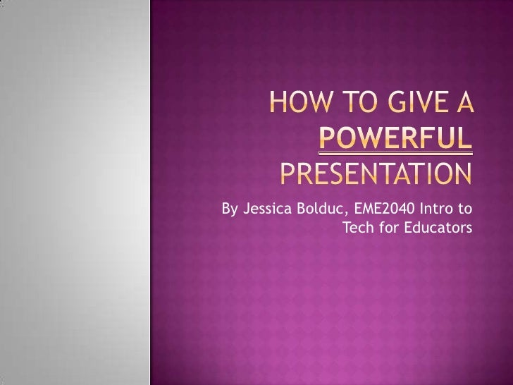 How to give a powerful presentation<br />By Jessica Bolduc, EME2040 Intro to Tech for Educators<br />