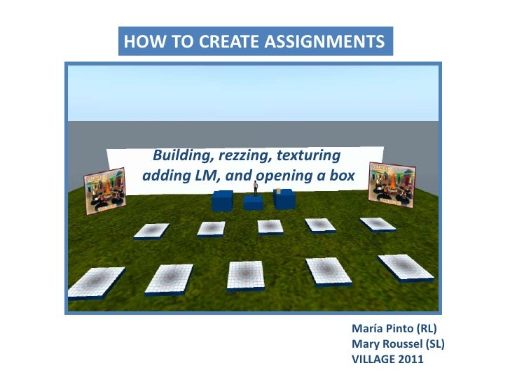 HOW TO CREATE ASSIGNMENTS<br />Building, rezzing, texturingadding LM, and opening a box<br />María Pinto (RL)Mary Roussel ...