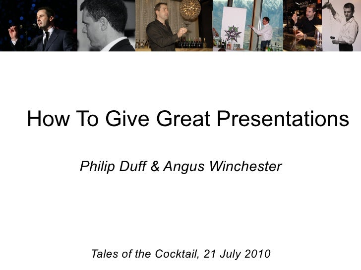 How To Give Great Presentations Philip Duff & Angus Winchester Tales of the Cocktail, 21 July 2010